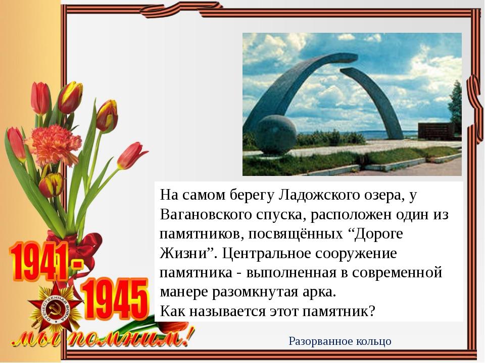 Разорванное кольцо На самом берегу Ладожского озера, у Вагановского спуска, р...