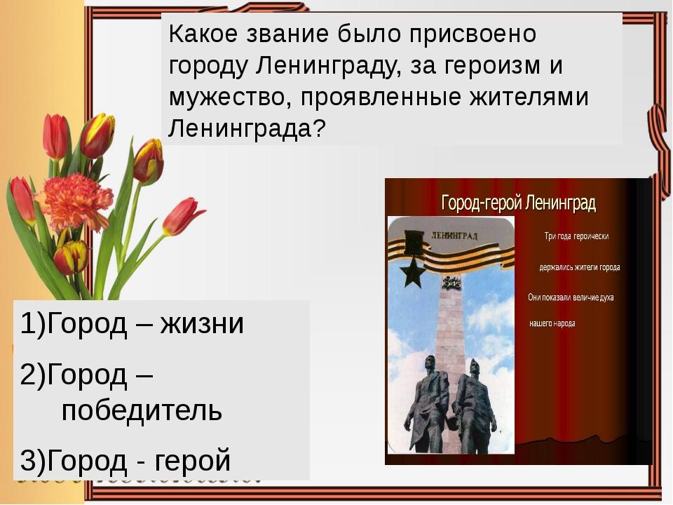 Какое звание было присвоено городу Ленинграду, за героизм и мужество, проявле...