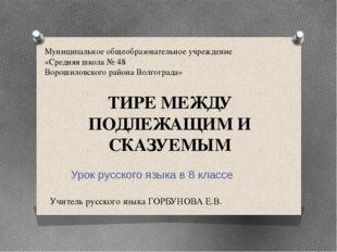 ТИРЕ МЕЖДУ ПОДЛЕЖАЩИМ И СКАЗУЕМЫМ Урок русского языка в 8 классе Учитель русс