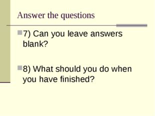 Answer the questions 7) Can you leave answers blank? 8) What should you do wh