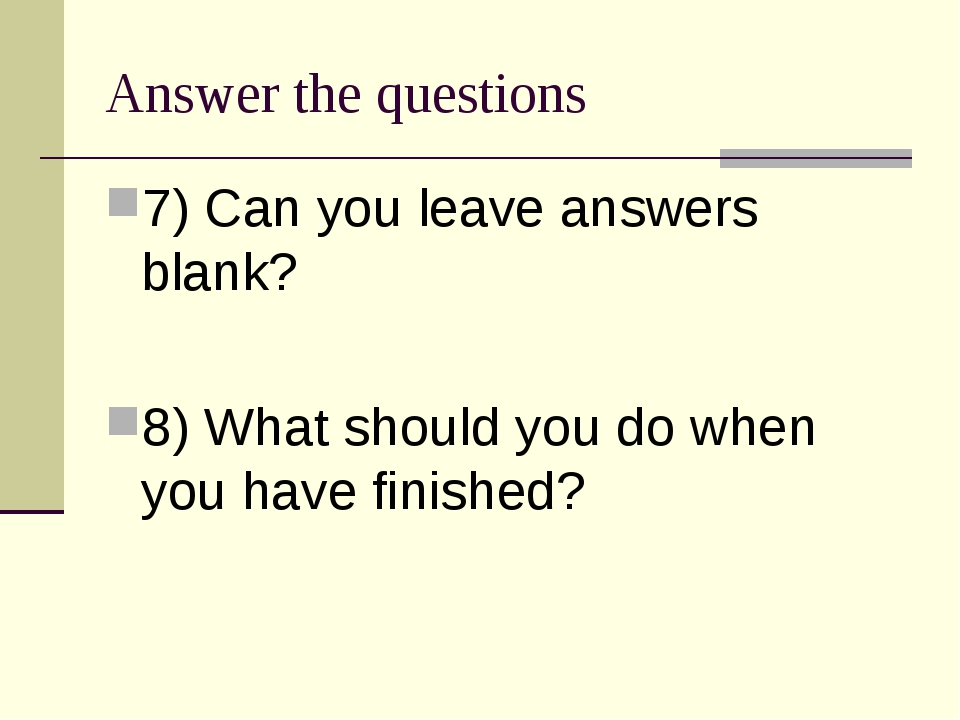 Answer the questions 7) Can you leave answers blank? 8) What should you do wh...