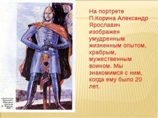На портрете П.Корина Александр Ярославич изображен умудренным жизненным опыт