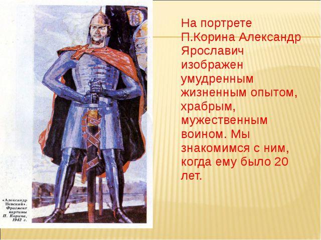 На портрете П.Корина Александр Ярославич изображен умудренным жизненным опыт...