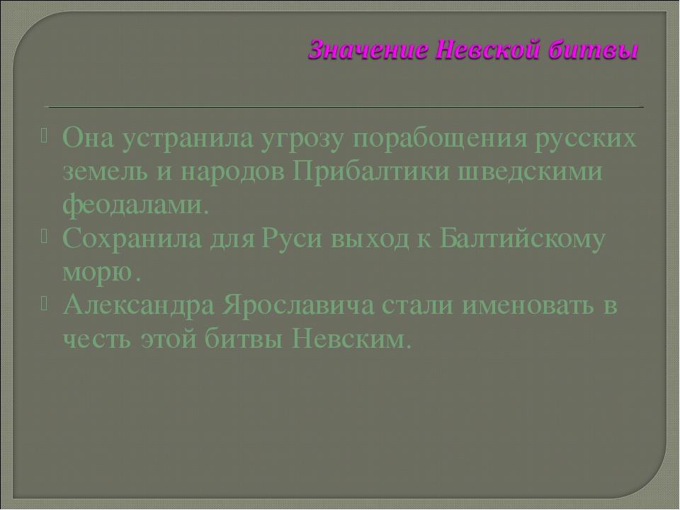 Она устранила угрозу порабощения русских земель и народов Прибалтики шведским...