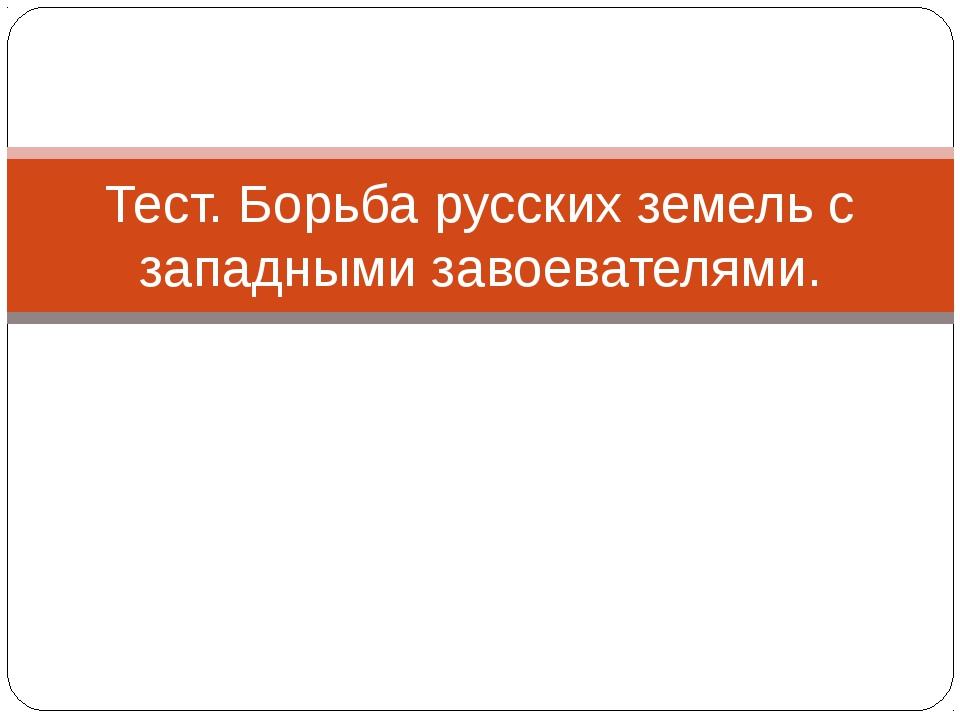 Тест. Борьба русских земель с западными завоевателями.