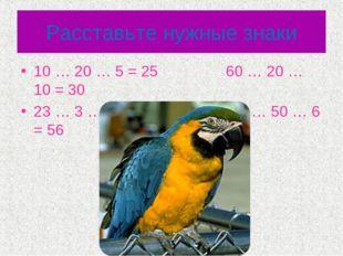 Расставьте нужные знаки 10 … 20 … 5 = 25 60 … 20 … 10 = 30 23 … 3 …17 = 37 10