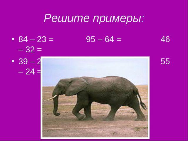 Решите примеры: 84 – 23 = 95 – 64 = 46 – 32 = 39 – 22 = 27 – 13 = 55 – 24 =