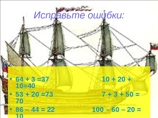 Исправьте ошибки: 64 + 3 =37 10 + 20 + 10=40 53 + 20 =73 7 + 3 + 50 = 70 86 –...