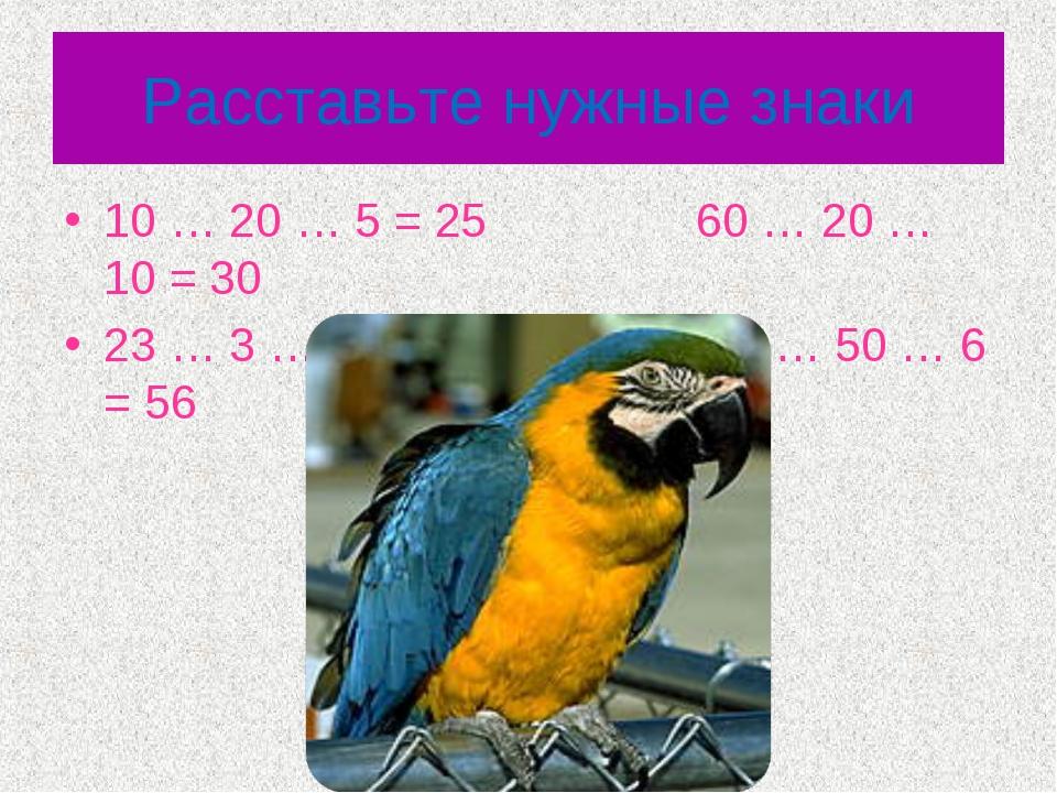 Расставьте нужные знаки 10 … 20 … 5 = 25 60 … 20 … 10 = 30 23 … 3 …17 = 37 10...