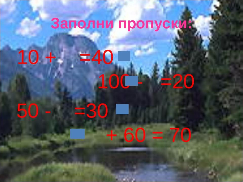 Заполни пропуски: 10 + =40 100 - =20 50 - =30 + 60 = 70