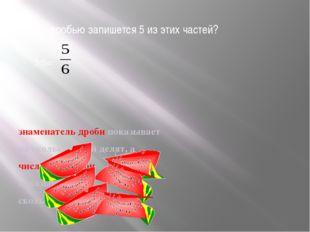 Какой дробью запишется 5 из этих частей? 5:6= знаменатель дроби показывает на