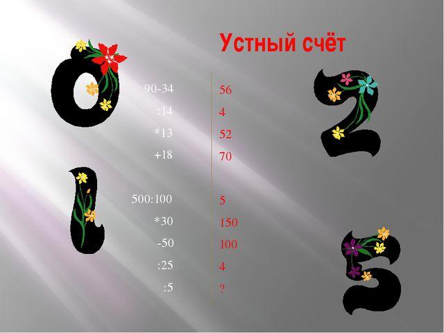 Устный счёт 90-34 :14 *13 +18 500:100 *30 -50 :25 :5 56 4 52 70 5 150 100 4 ?