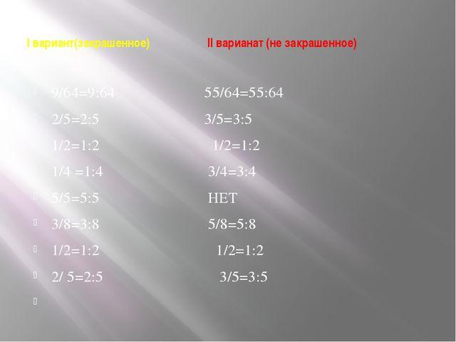 I вариант(закрашенное) II варианат (не закрашенное) 9/64=9:64 55/64=55:64 2/5...