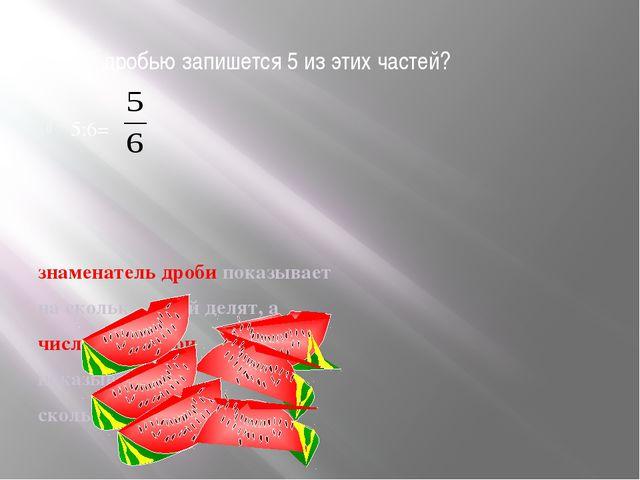 Какой дробью запишется 5 из этих частей? 5:6= знаменатель дроби показывает на...