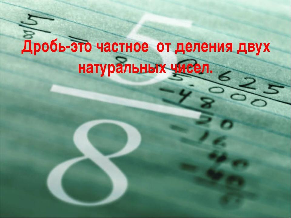 Дробь-это частное от деления двух натуральных чисел.