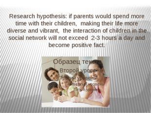 Research hypothesis: if parents would spend more time with their children, ma
