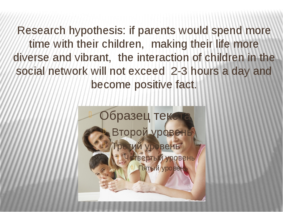 Research hypothesis: if parents would spend more time with their children, ma...