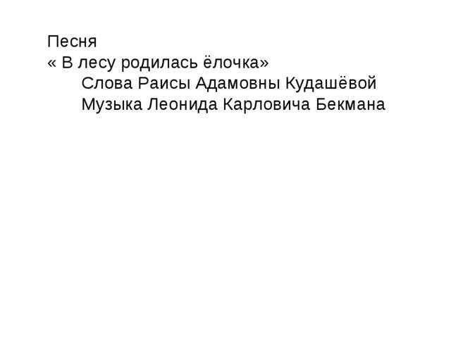 Песня « В лесу родилась ёлочка» Слова Раисы Адамовны Кудашёвой Музыка Леонида...