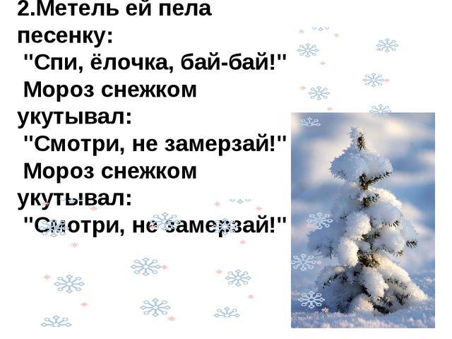 "2.Метель ей пела песенку: ""Спи, ёлочка, бай-бай!"" Мороз снежком укутывал: ""С..."