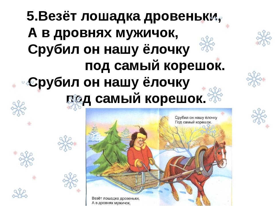 5.Везёт лошадка дровеньки, А в дровнях мужичок, Срубил он нашу ёлочку под са...