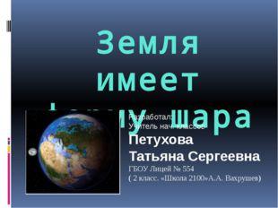 Земля имеет форму шара Разработал: Учитель нач. классов Петухова Татьяна Серг