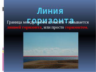 Линия горизонта Граница между небом и землёй – называется линией горизонта, и