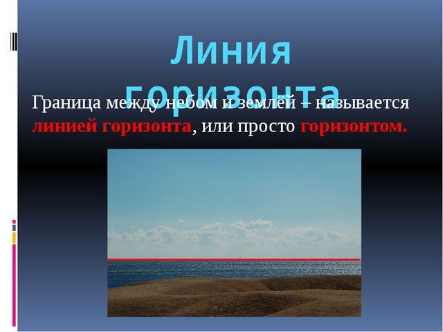 Линия горизонта Граница между небом и землёй – называется линией горизонта, и...