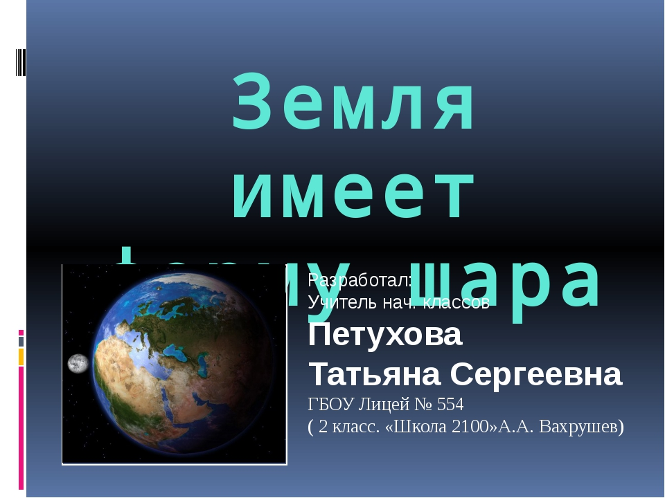 Земля имеет форму шара Разработал: Учитель нач. классов Петухова Татьяна Серг...