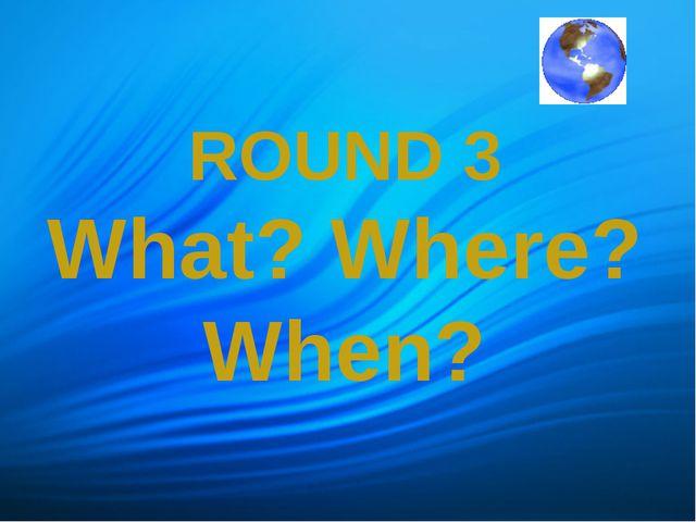 ROUND 3 What? Where? When?