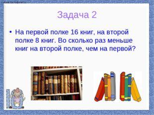 На первой полке 16 книг, на второй полке 8 книг. Во сколько раз меньше книг н