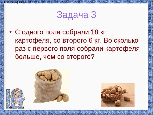 С одного поля собрали 18 кг картофеля, со второго 6 кг. Во сколько раз с перв...