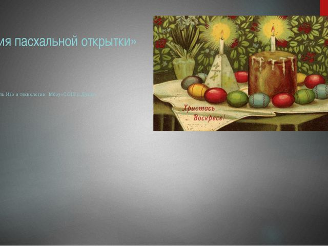 «История пасхальной открытки» Выполнила учитель Изо и технологии Мбоу«СОШ п.Д...