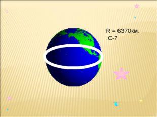 R = 6370км. С-?