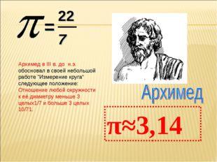 """= 22 7 π≈3,14 Архимед в III в. до н.э. обосновал в своей небольшой работе """"Из"""