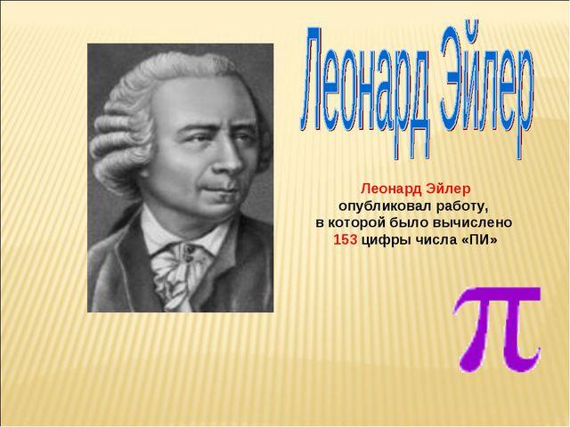 Леонард Эйлер опубликовал работу, в которой было вычислено 153 цифры числа «ПИ»