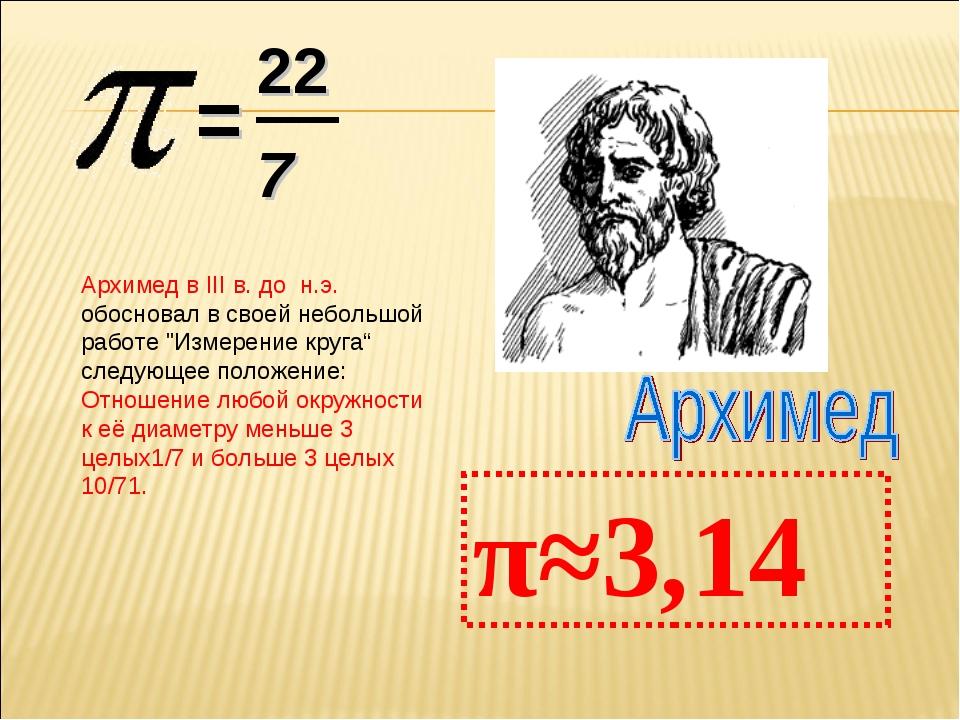 """= 22 7 π≈3,14 Архимед в III в. до н.э. обосновал в своей небольшой работе """"Из..."""