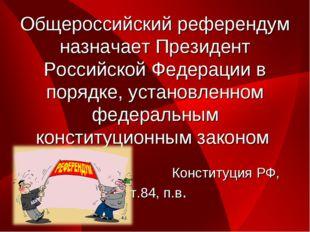 Общероссийский референдум назначает Президент Российской Федерации в порядке,