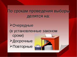 По срокам проведения выборы делятся на: Очередные (в установленные законом ср