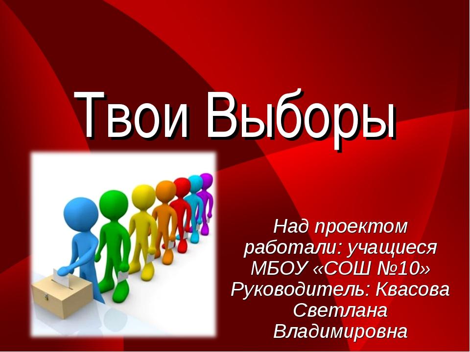 Твои Выборы Над проектом работали: учащиеся МБОУ «СОШ №10» Руководитель: Квас...