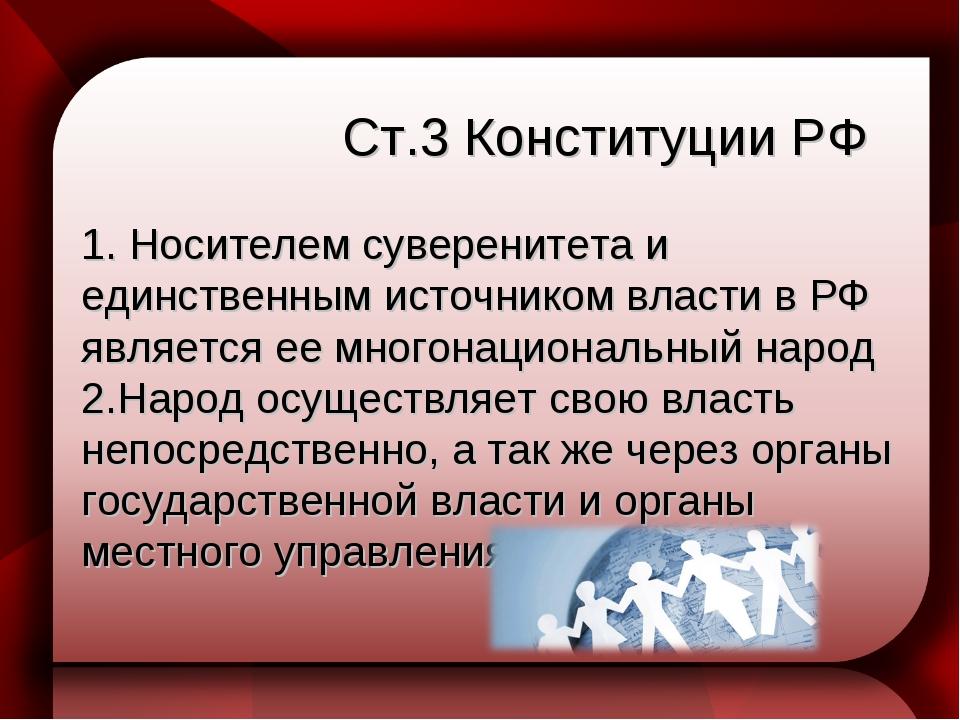 Ст.3 Конституции РФ 1. Носителем суверенитета и единственным источником влас...