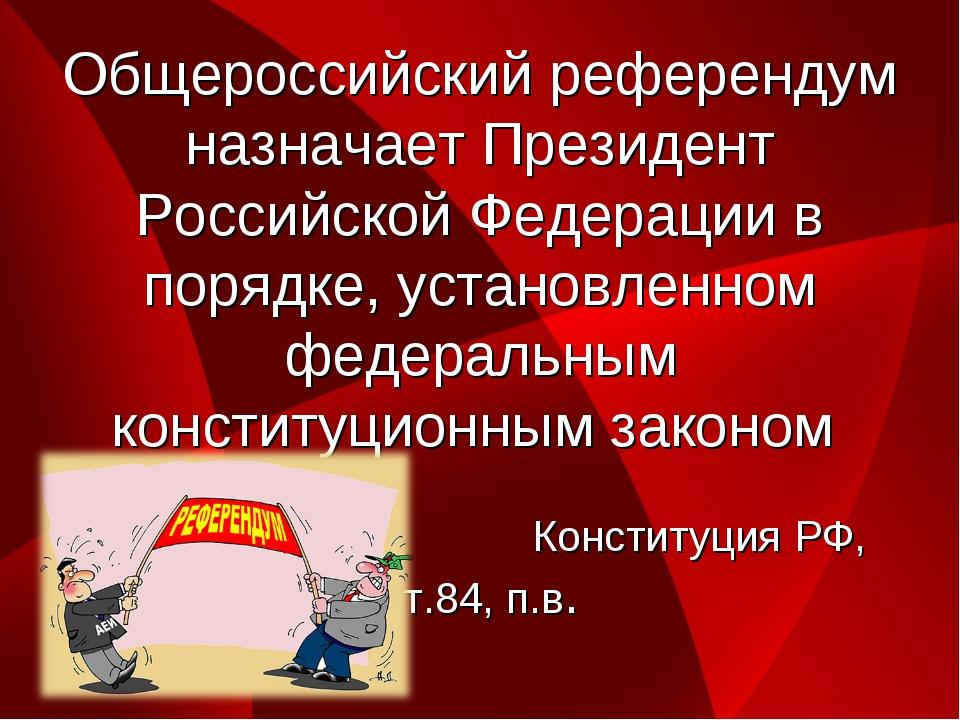 Общероссийский референдум назначает Президент Российской Федерации в порядке,...
