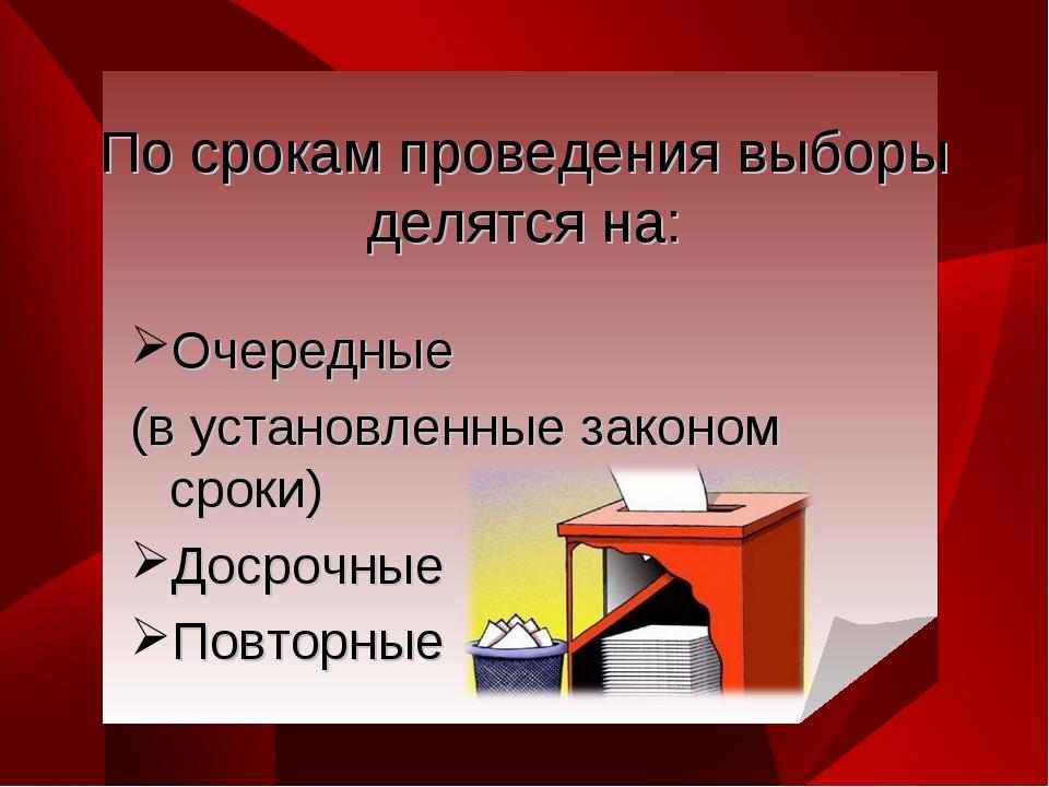 По срокам проведения выборы делятся на: Очередные (в установленные законом ср...