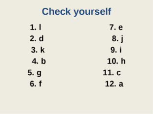 Check yourself 1. l 7. e 2. d 8. j 3. k 9. i 4. b 10. h 5. g 11. c 6. f 12. a