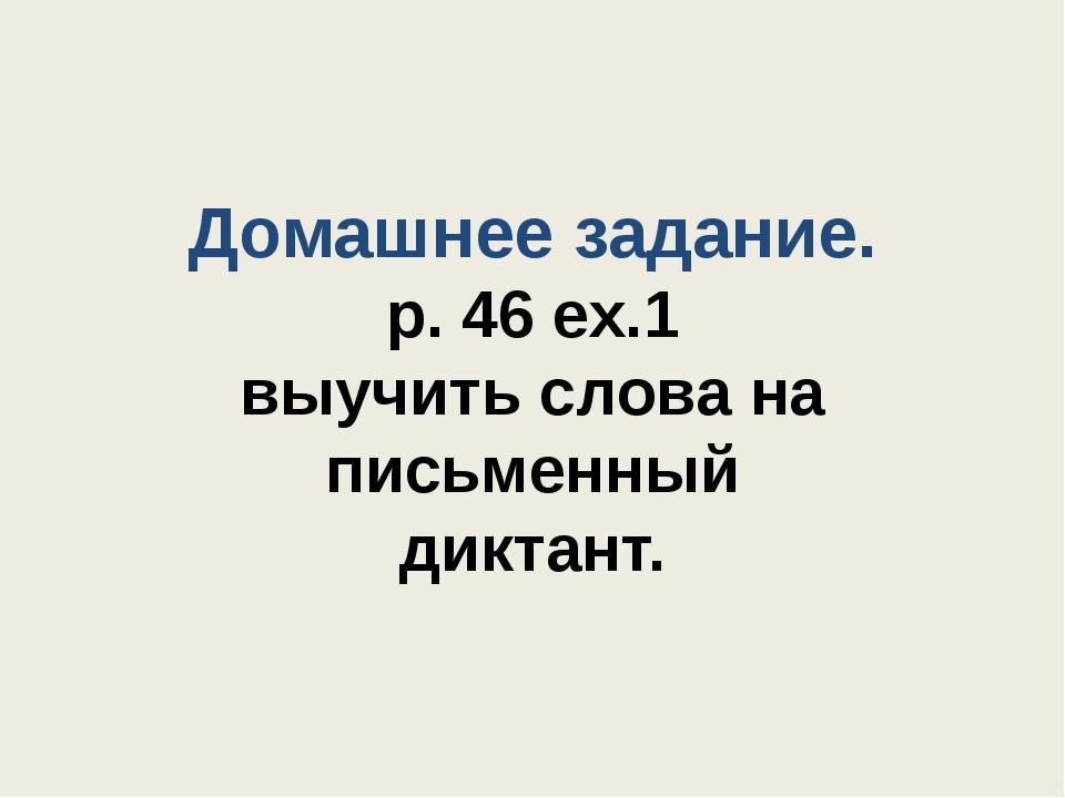 Домашнее задание. p. 46 ex.1 выучить слова на письменный диктант.