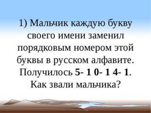 1) Мальчик каждую букву своего имени заменил порядковым номером этой буквы в