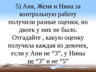 5) Аня, Женя и Нина за контрольную работу получили разные оценки, но двоек у