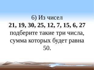 6) Из чисел 21, 19, 30, 25, 12, 7, 15, 6, 27 подберите такие три числа, сумма