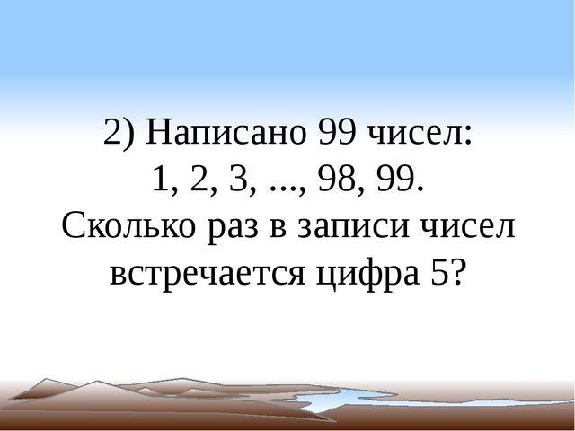 2) Написано 99 чисел: 1, 2, 3, ..., 98, 99. Сколько раз в записи чисел встреч...