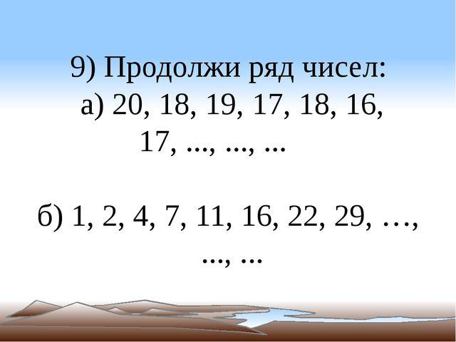9) Продолжи ряд чисел: а) 20, 18, 19, 17, 18, 16, 17, ..., ..., ... б) 1, 2,...
