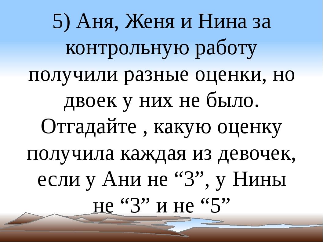 5) Аня, Женя и Нина за контрольную работу получили разные оценки, но двоек у...